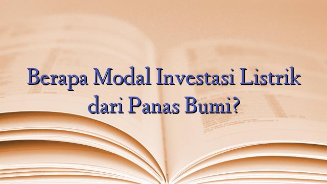 Berapa Modal Investasi Listrik dari Panas Bumi?