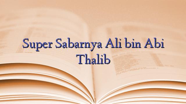 Super Sabarnya Ali bin Abi Thalib